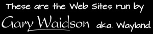 Thes are the Web Sites run by Gary Waidson.aka. Wayland.